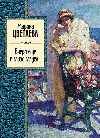 Марина Ивановна Цветаева -Вчера еще в глаза глядел (сборник)