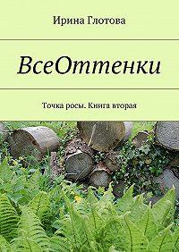 Ирина Глотова -ВсеОттенки. Точка росы. Книга вторая