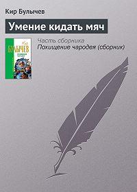 Кир Булычев - Умение кидать мяч