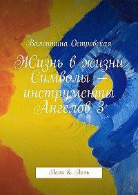 Валентина Островская -Жизнь вжизни. Символы– инструменты Ангелов3. Леля &Лель