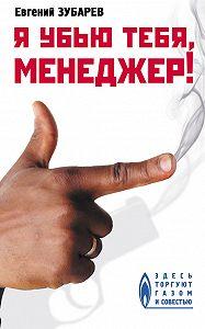 Евгений Зубарев -Я убью тебя, менеджер