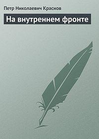 Петр Николаевич Краснов -На внутреннем фронте