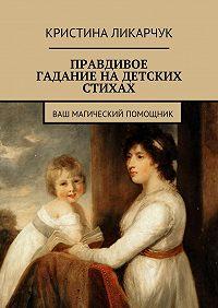 Кристина Ликарчук -Правдивое гадание на детских стихах. Ваш магический помощник