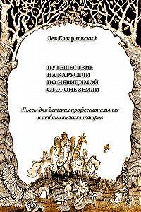 Лев Казарновский -Путешествие на карусели по невидимой стороне земли. Пьесы для детских профессиональных и любительских театров