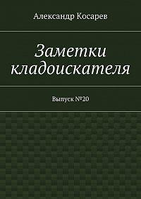 Александр Косарев -Заметки кладоискателя. Выпуск№20