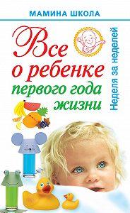 А. С. Волкова - Всё о ребенке первого года жизни. Неделя за неделей