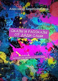 Александр Серебренников - Сказы ирассказы отдядиСаши