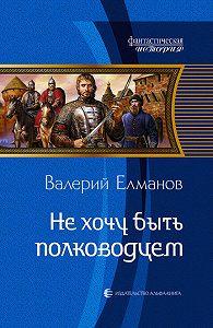 Валерий Елманов -Не хочу быть полководцем