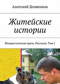 Анатолий Долженков -Житейские истории. Юмористическая проза. Рассказы. Том1