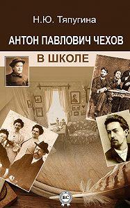 Наталия Тяпугина -Антон Павлович Чехов в школе