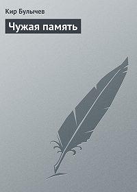 Кир Булычев -Чужая память