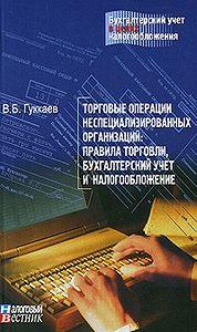 В. Б. Гуккаев -Торговые операции неспециализированных организаций: правила торговли, бухгалтерский учет и налогообложение.