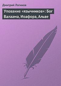 Дмитрий Логинов - Упование «язычников»: Бог Валаама, Иоафора, Альве