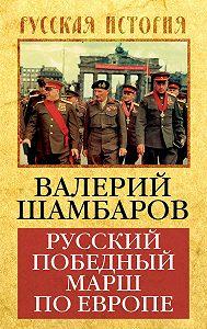 Валерий Шамбаров - Русский победный марш по Европе