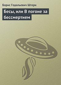 Борис Штерн -Бесы, или В погоне за бессмертием