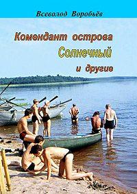 Всеволод Воробьёв -Комендант острова Солнечный и другие