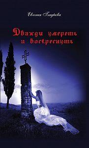 Евгения Гладкова -Дважды умереть и воскреснуть