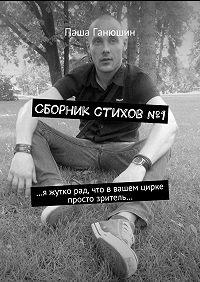 Паша Ганюшин -Сборник стихов№1