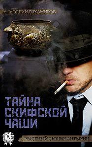 Анатолий Тихомиров - Тайна скифской чаши