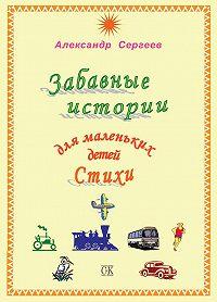 Александр Сергеев -Забавные истории для маленьких детей. Стихи (сборник)