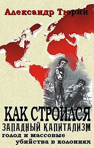 Александр Тюрин - Как строился западный капитализм: голод и массовые убийства в колониях