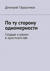 Дмитрий Герасимов - По ту сторону одномерности. Сердце иразум вхристианстве