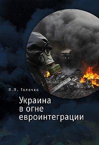Петр Толочко - Украина в огне евроинтеграции