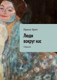 Ирина Ярич -Люди вокругнас. Сборник