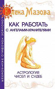 Елена Мазова - Как работать с Ангелами-Хранителями. Астрология чисел и судеб