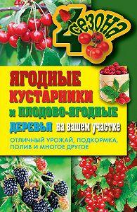 Ольга Николаева -Ягодные кустарники и плодово-ягодные деревья на вашем участке. Отличный урожай, подкормка, полив и многое другое