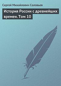 Сергей Соловьев -История России с древнейших времен. Том 10