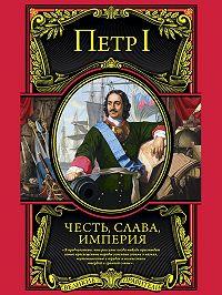 Петр I - Честь, слава, империя. Труды, артикулы, переписка, мемуары