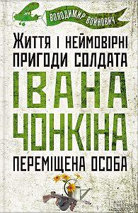 Владимир Войнович -Життя і неймовірні пригоди солдата Івана Чонкіна. Переміщена особа