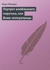 Нина Молева - Портрет влюбленного поручика, или Вояж императрицы