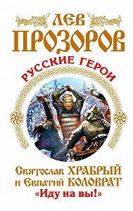 Лев Прозоров -Русские герои. Святослав Храбрый и Евпатий Коловрат. «Иду на вы!» (сборник)