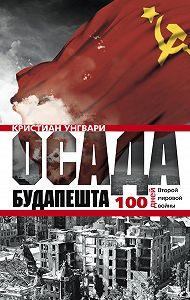 Кристиан Унгвари -Осада Будапешта. 100 дней Второй мировой войны