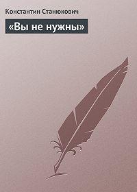 Константин Станюкович -«Вы не нужны»