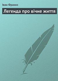 Іван Франко - Легенда про вічне життя