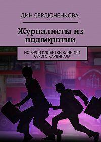 Дин Сердюченкова -Журналисты из подворотни. Истории клиентки клиники Серого Кардинала