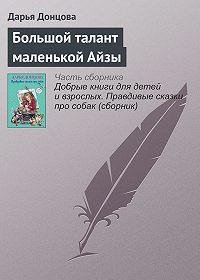 Дарья Донцова -Большой талант маленькой Айзы