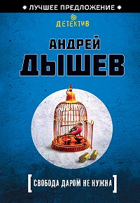 Андрей Дышев -Свобода даром не нужна