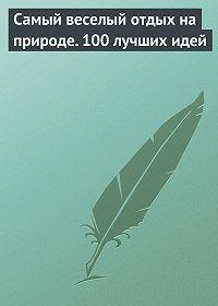 Сборник - Самый веселый отдых на природе. 100 лучших идей