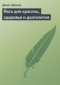 Денис Шевчук -Йога для красоты, здоровья и долголетия