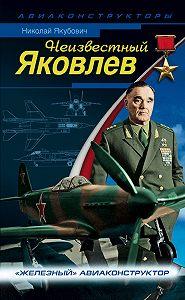 Николай Якубович -Неизвестный Яковлев. «Железный» авиаконструктор