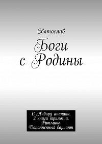 Святослав -Боги сРодины. СНибиру ананаки. 2книга трилогии. Ритмика. Дополненный вариант