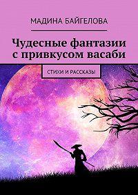 Мадина Байгелова -Чудесные фантазии спривкусом васаби. Стихи и рассказы