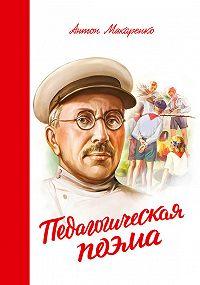 Антон Семенович Макаренко - Педагогическая поэма