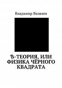 Владимир Владимирович Яковлев -Ѣ-Теория, или Физика чёрного квадрата