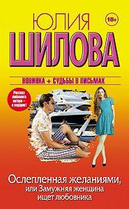 Юлия Шилова -Ослепленная желаниями, или Замужняя женщина ищет любовника
