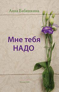 Анна Бабяшкина -Мне тебя надо